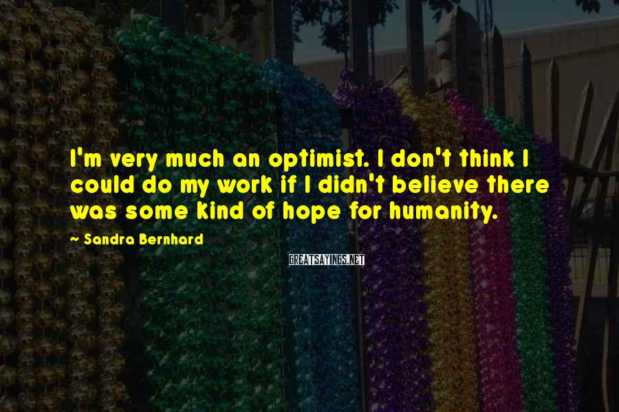 Sandra Bernhard Sayings: I'm very much an optimist. I don't think I could do my work if I