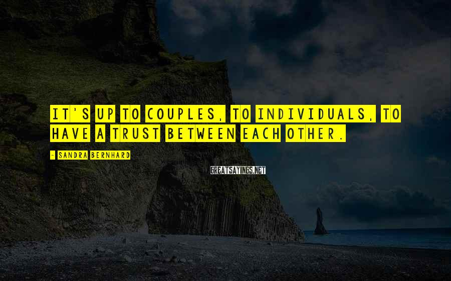 Sandra Bernhard Sayings: It's up to couples, to individuals, to have a trust between each other.