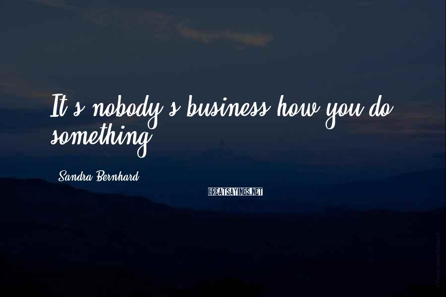 Sandra Bernhard Sayings: It's nobody's business how you do something.