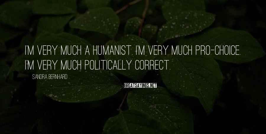 Sandra Bernhard Sayings: I'm very much a humanist. I'm very much pro-choice. I'm very much politically correct.