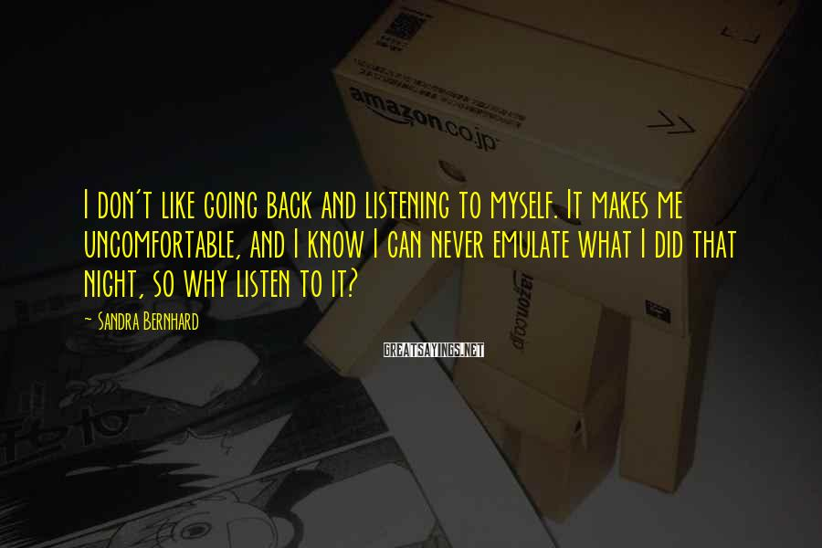 Sandra Bernhard Sayings: I don't like going back and listening to myself. It makes me uncomfortable, and I