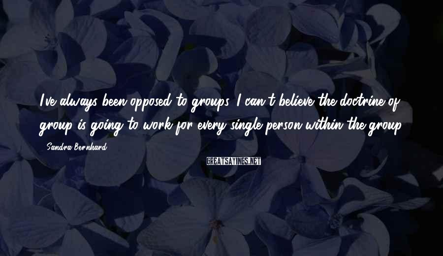 Sandra Bernhard Sayings: I've always been opposed to groups. I can't believe the doctrine of group is going