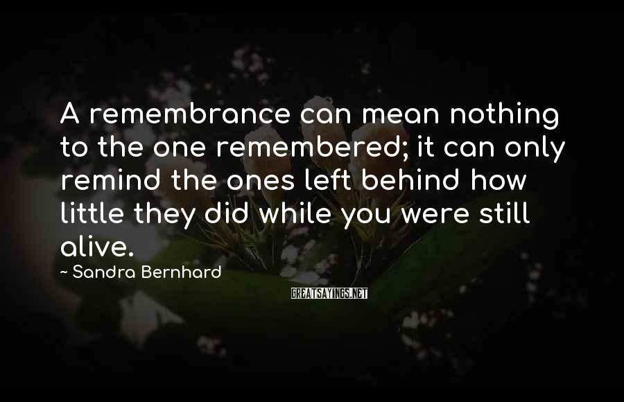 Sandra Bernhard Sayings: A remembrance can mean nothing to the one remembered; it can only remind the ones