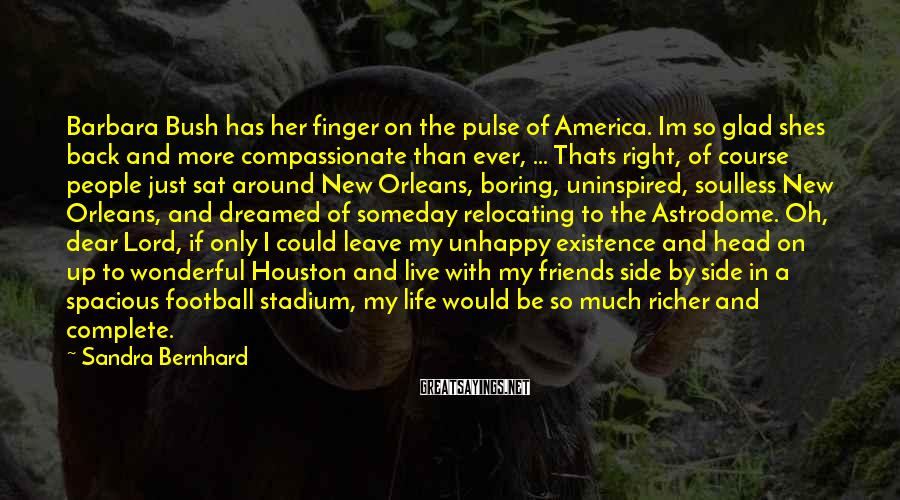 Sandra Bernhard Sayings: Barbara Bush has her finger on the pulse of America. Im so glad shes back