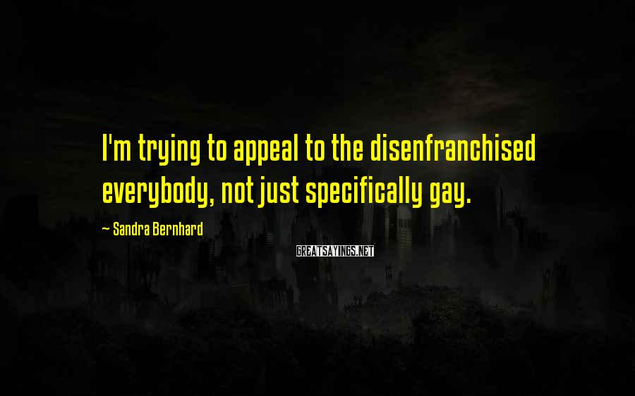 Sandra Bernhard Sayings: I'm trying to appeal to the disenfranchised everybody, not just specifically gay.