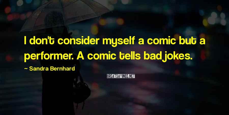 Sandra Bernhard Sayings: I don't consider myself a comic but a performer. A comic tells bad jokes.