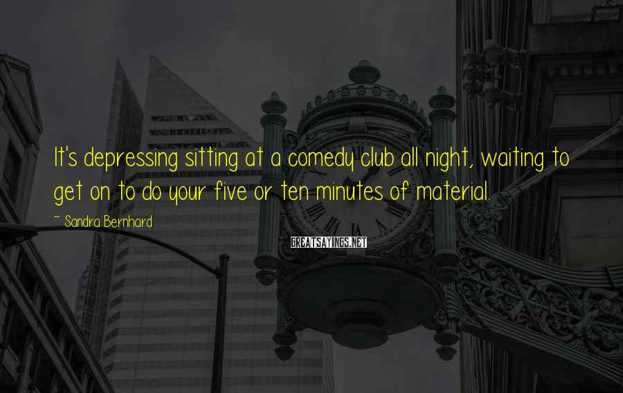 Sandra Bernhard Sayings: It's depressing sitting at a comedy club all night, waiting to get on to do