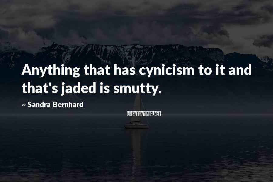 Sandra Bernhard Sayings: Anything that has cynicism to it and that's jaded is smutty.