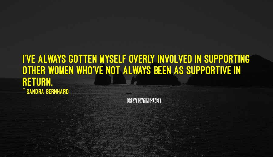 Sandra Bernhard Sayings: I've always gotten myself overly involved in supporting other women who've not always been as