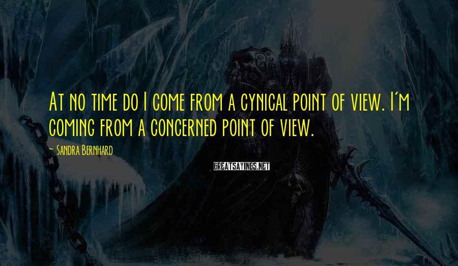Sandra Bernhard Sayings: At no time do I come from a cynical point of view. I'm coming from