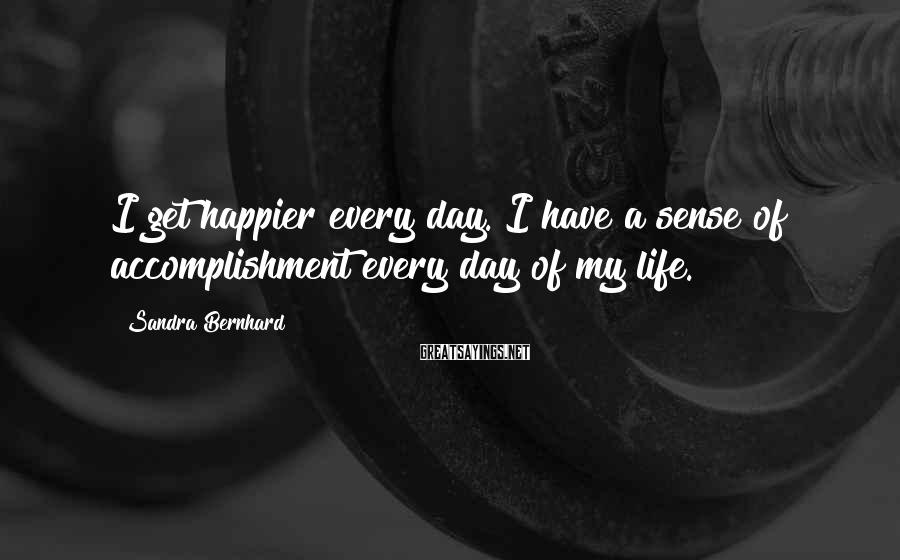 Sandra Bernhard Sayings: I get happier every day. I have a sense of accomplishment every day of my