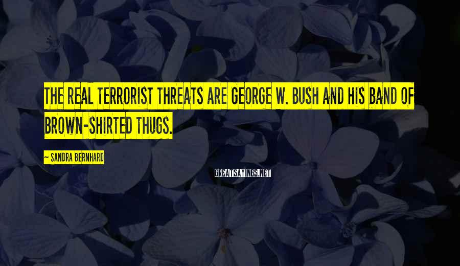 Sandra Bernhard Sayings: The real terrorist threats are George W. Bush and his band of brown-shirted thugs.