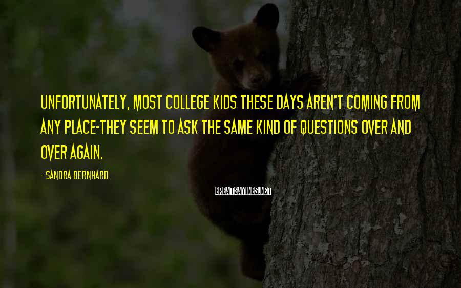 Sandra Bernhard Sayings: Unfortunately, most college kids these days aren't coming from any place-they seem to ask the