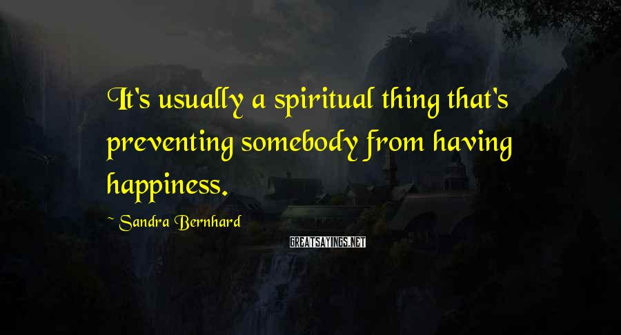 Sandra Bernhard Sayings: It's usually a spiritual thing that's preventing somebody from having happiness.