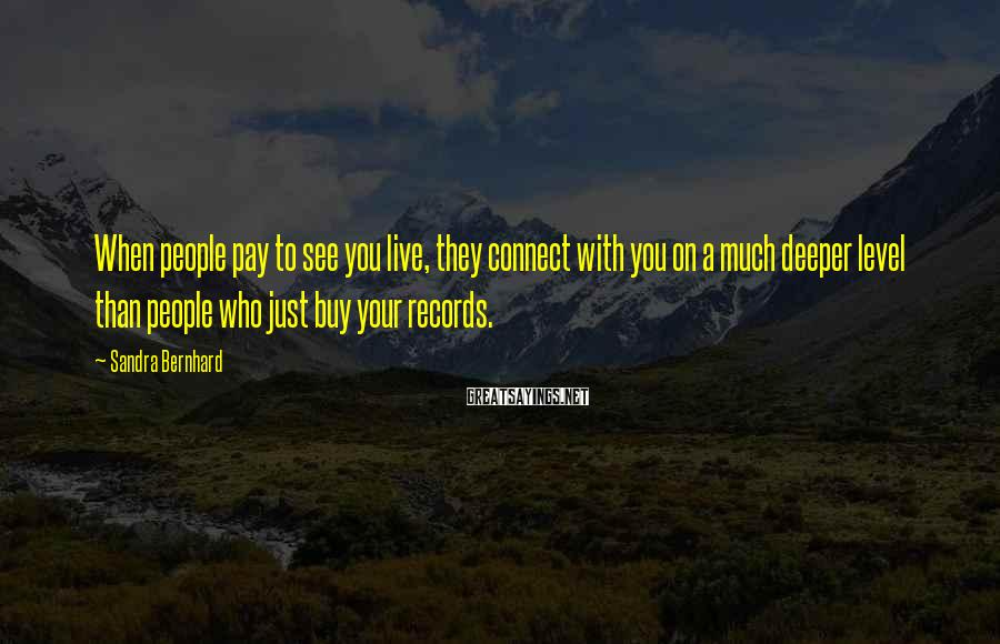 Sandra Bernhard Sayings: When people pay to see you live, they connect with you on a much deeper