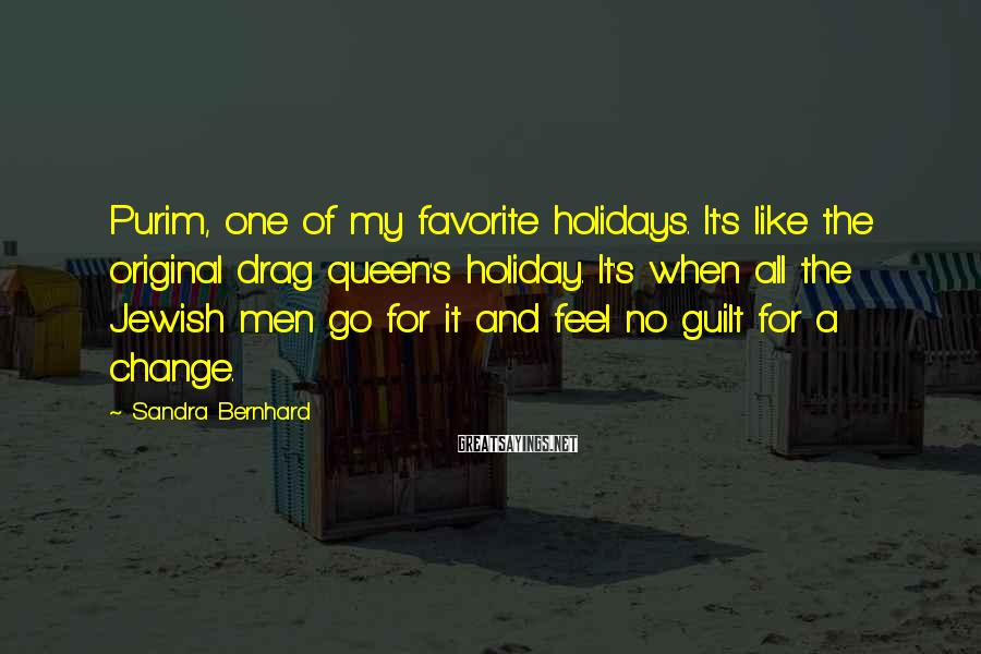 Sandra Bernhard Sayings: Purim, one of my favorite holidays. It's like the original drag queen's holiday. It's when