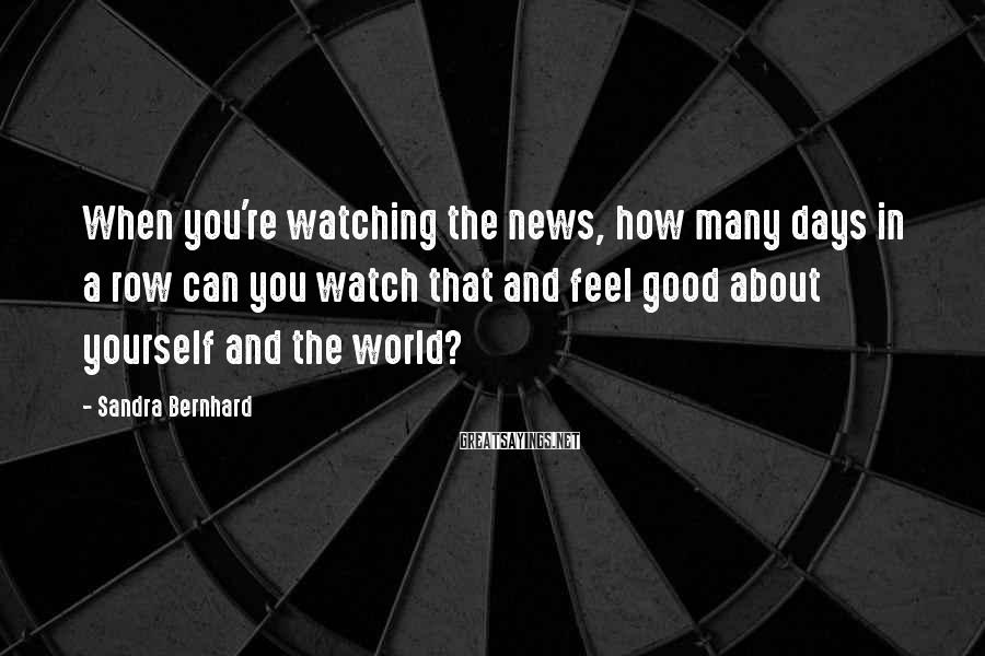 Sandra Bernhard Sayings: When you're watching the news, how many days in a row can you watch that