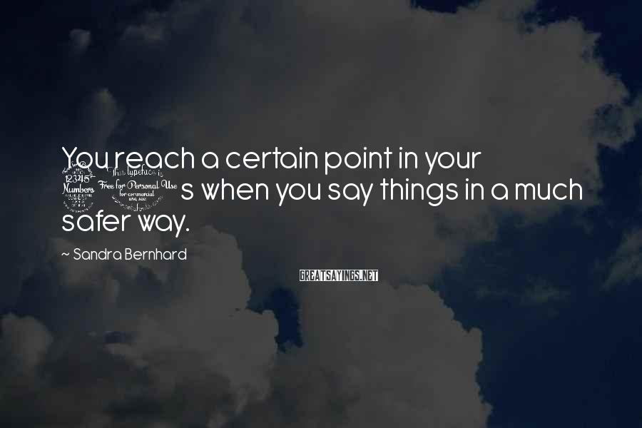 Sandra Bernhard Sayings: You reach a certain point in your 30s when you say things in a much