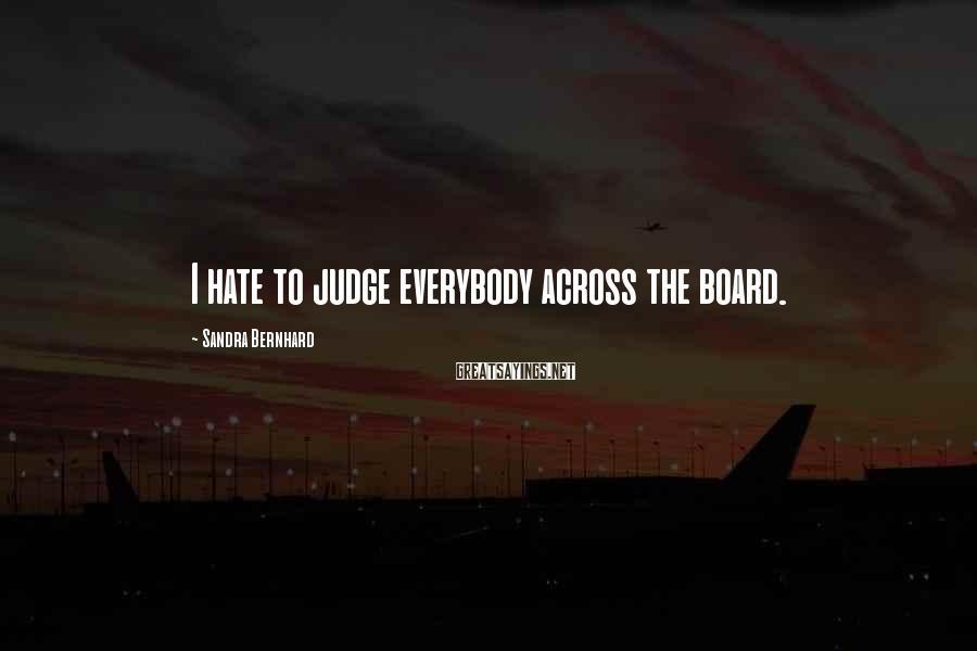 Sandra Bernhard Sayings: I hate to judge everybody across the board.