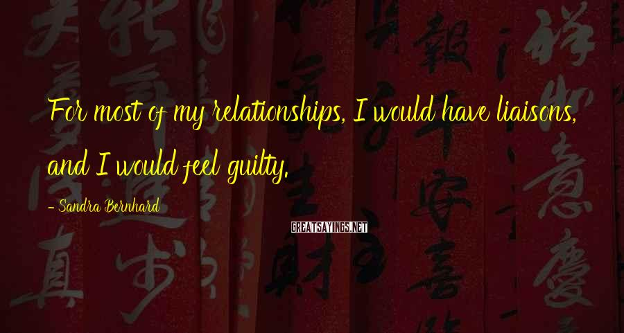 Sandra Bernhard Sayings: For most of my relationships, I would have liaisons, and I would feel guilty.