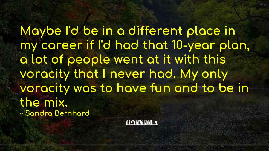 Sandra Bernhard Sayings: Maybe I'd be in a different place in my career if I'd had that 10-year