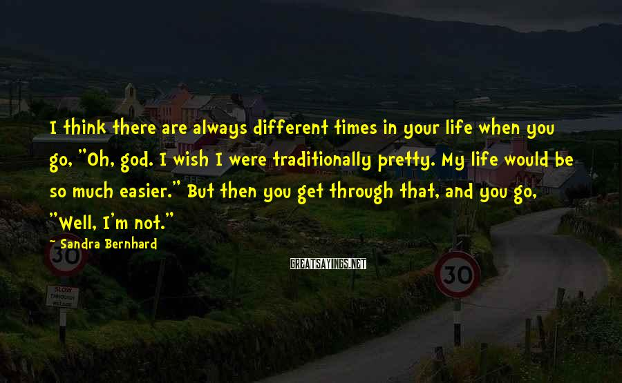 """Sandra Bernhard Sayings: I think there are always different times in your life when you go, """"Oh, god."""