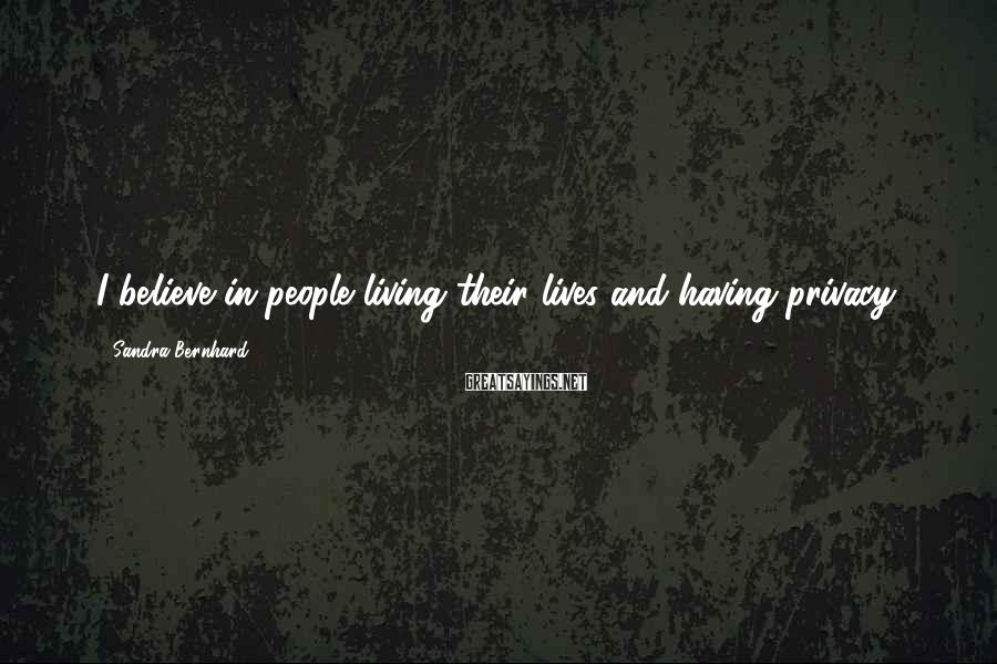 Sandra Bernhard Sayings: I believe in people living their lives and having privacy.
