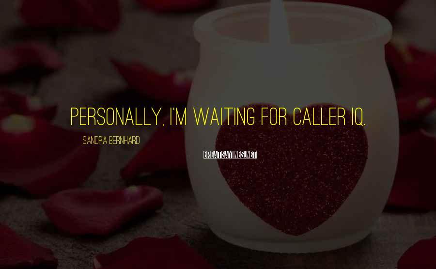 Sandra Bernhard Sayings: Personally, I'm waiting for caller IQ.