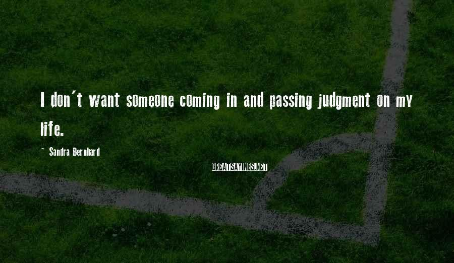 Sandra Bernhard Sayings: I don't want someone coming in and passing judgment on my life.
