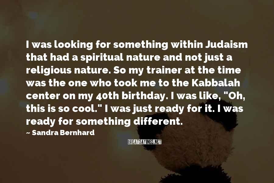 Sandra Bernhard Sayings: I was looking for something within Judaism that had a spiritual nature and not just