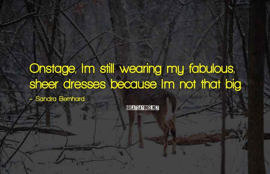 Sandra Bernhard Sayings: Onstage, I'm still wearing my fabulous, sheer dresses because I'm not that big.