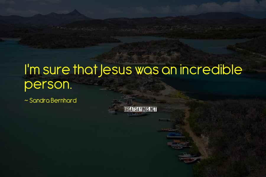 Sandra Bernhard Sayings: I'm sure that Jesus was an incredible person.