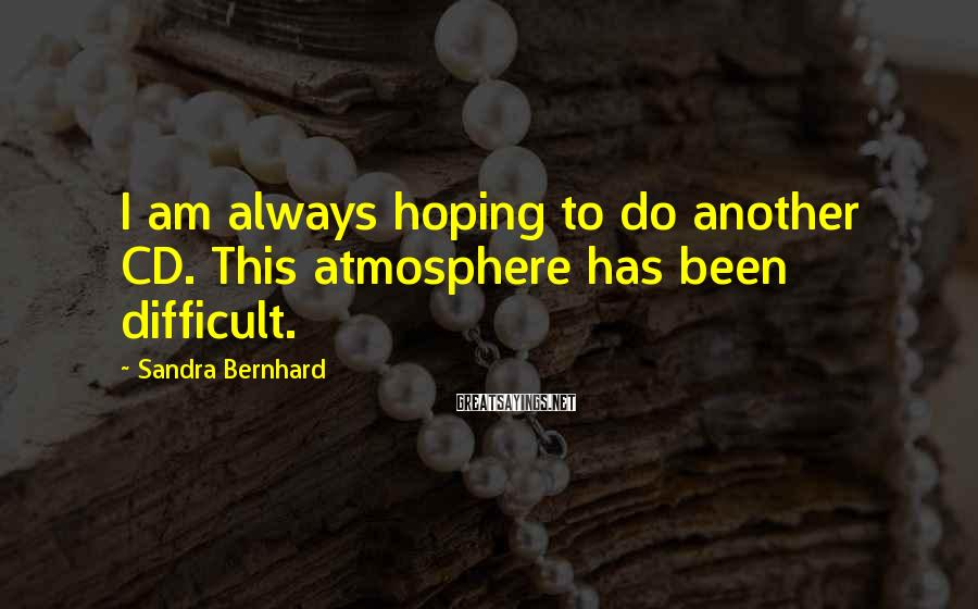 Sandra Bernhard Sayings: I am always hoping to do another CD. This atmosphere has been difficult.