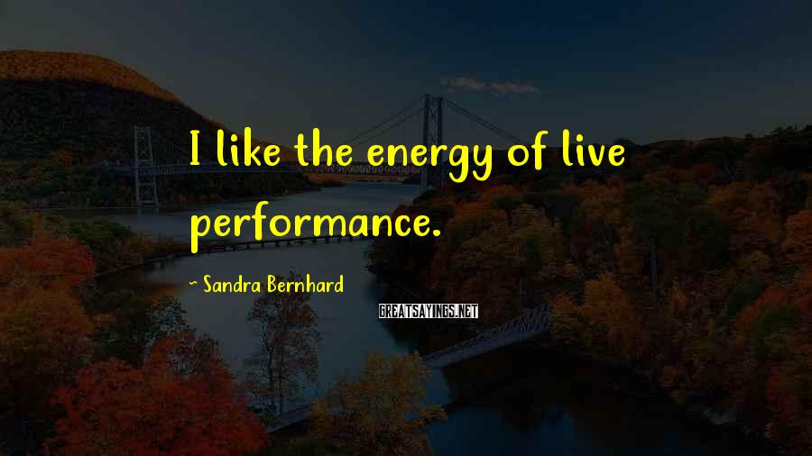 Sandra Bernhard Sayings: I like the energy of live performance.