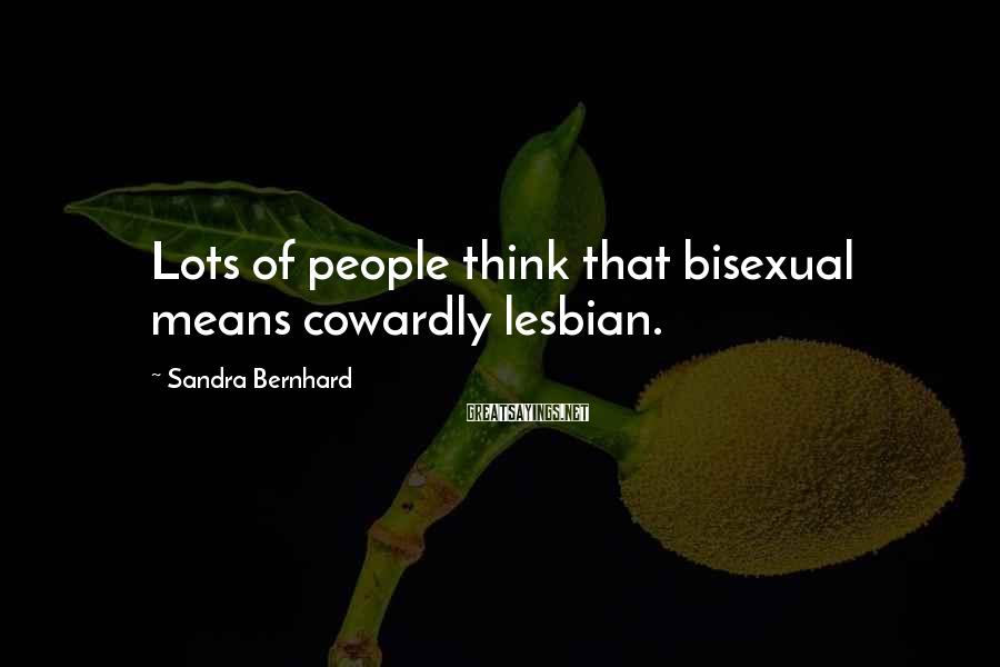 Sandra Bernhard Sayings: Lots of people think that bisexual means cowardly lesbian.