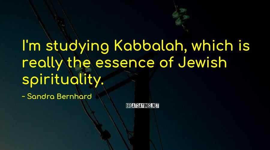 Sandra Bernhard Sayings: I'm studying Kabbalah, which is really the essence of Jewish spirituality.