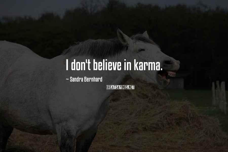 Sandra Bernhard Sayings: I don't believe in karma.