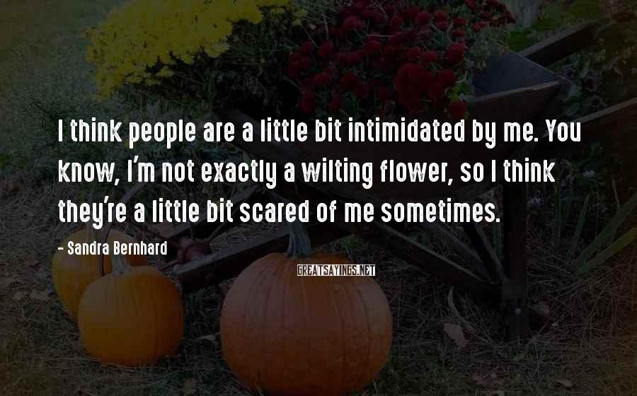 Sandra Bernhard Sayings: I think people are a little bit intimidated by me. You know, I'm not exactly