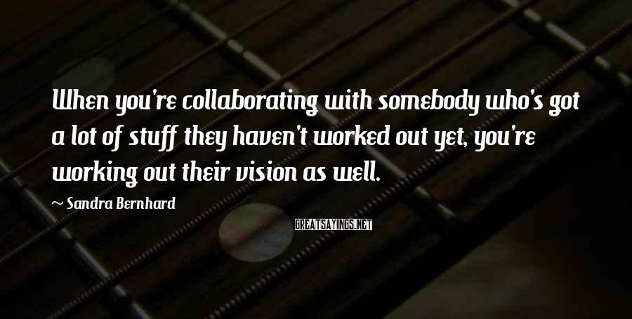 Sandra Bernhard Sayings: When you're collaborating with somebody who's got a lot of stuff they haven't worked out