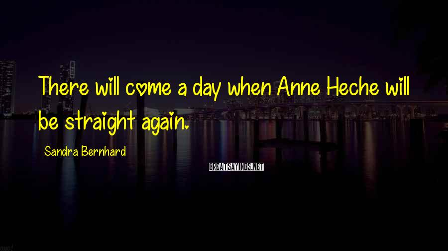 Sandra Bernhard Sayings: There will come a day when Anne Heche will be straight again.