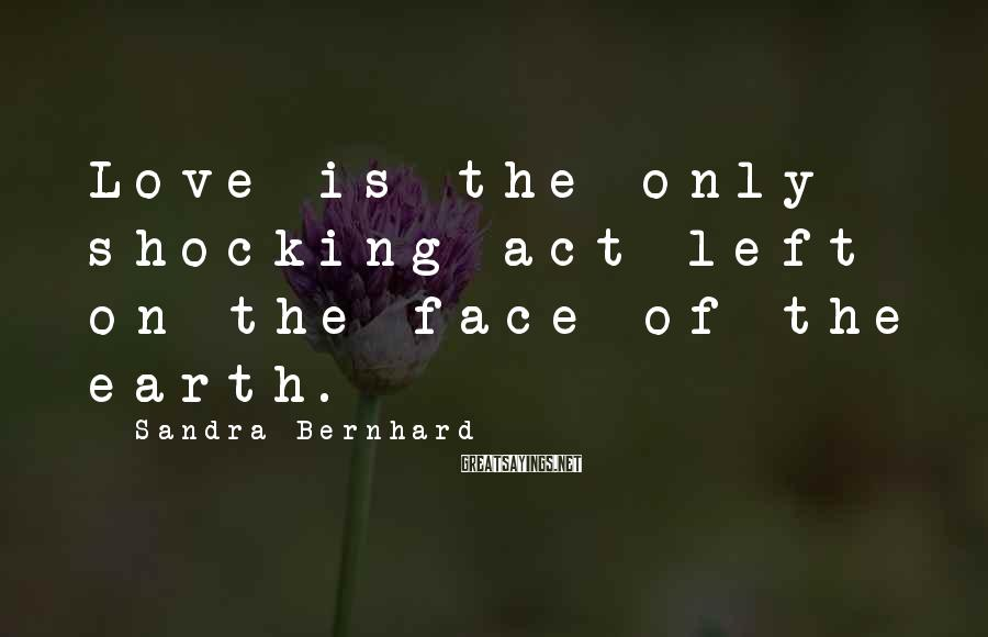 Sandra Bernhard Sayings: Love is the only shocking act left on the face of the earth.