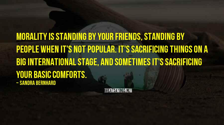 Sandra Bernhard Sayings: Morality is standing by your friends, standing by people when it's not popular. It's sacrificing