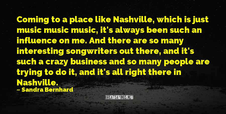 Sandra Bernhard Sayings: Coming to a place like Nashville, which is just music music music, it's always been