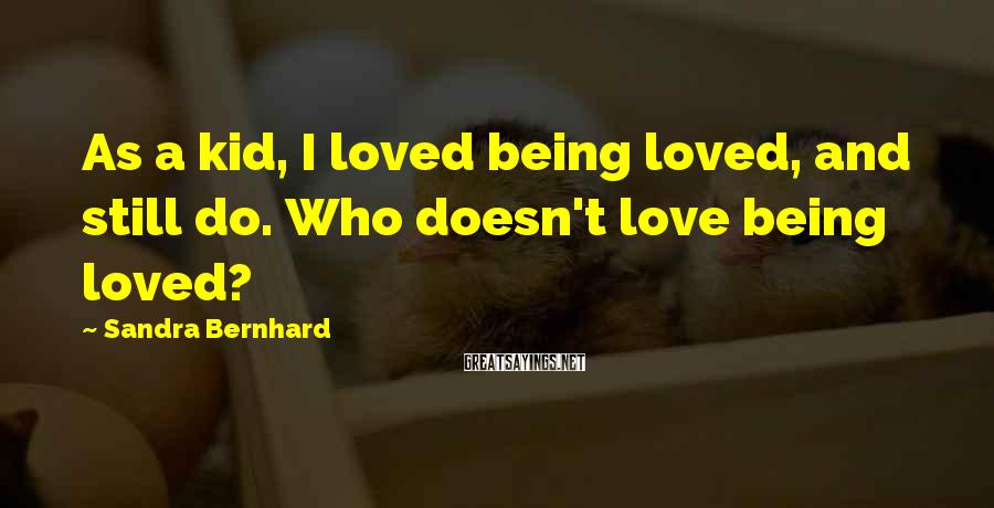 Sandra Bernhard Sayings: As a kid, I loved being loved, and still do. Who doesn't love being loved?
