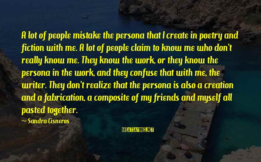 Sandra Cisneros Poetry Sayings By Sandra Cisneros: A lot of people mistake the persona that I create in poetry and fiction with