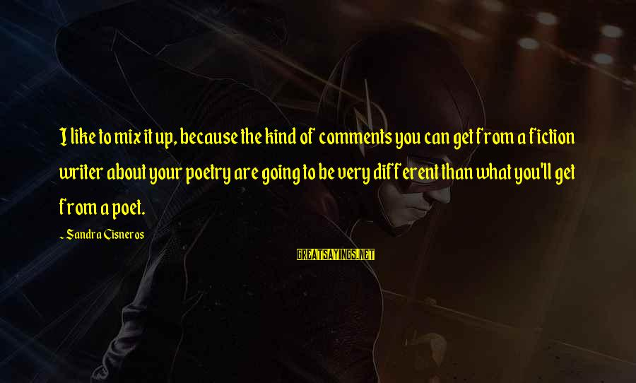 Sandra Cisneros Poetry Sayings By Sandra Cisneros: I like to mix it up, because the kind of comments you can get from