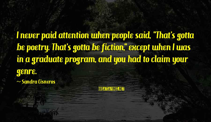"""Sandra Cisneros Poetry Sayings By Sandra Cisneros: I never paid attention when people said, """"That's gotta be poetry. That's gotta be fiction,"""""""