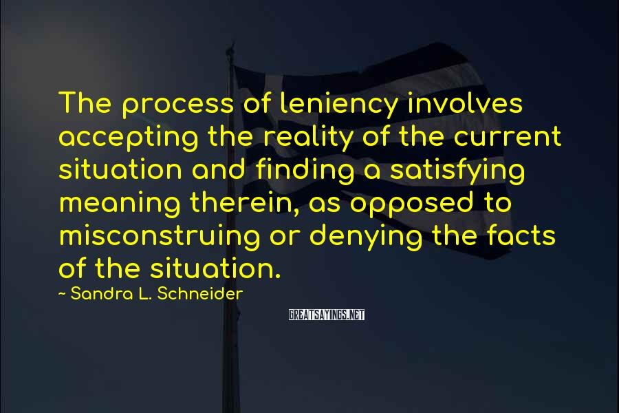Sandra L. Schneider Sayings: The process of leniency involves accepting the reality of the current situation and finding a