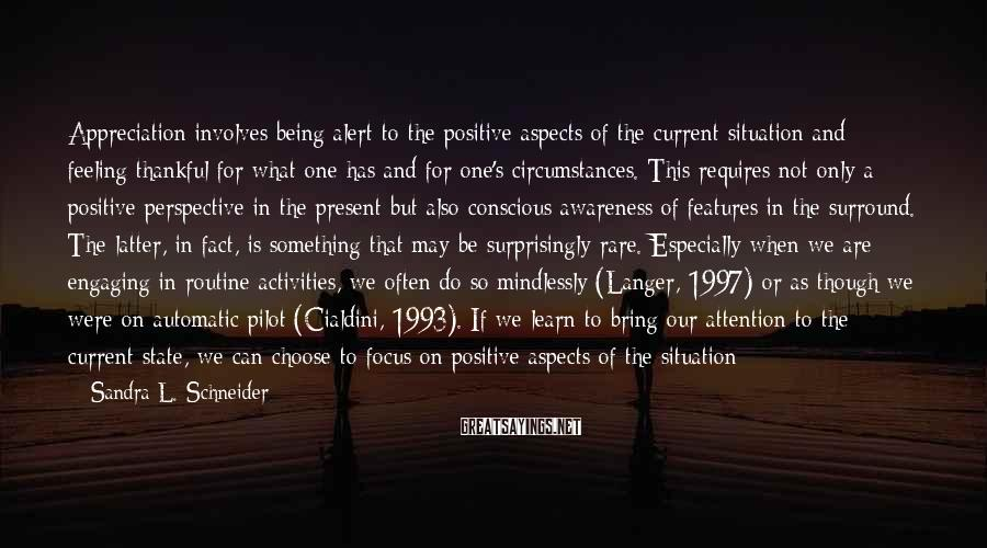 Sandra L. Schneider Sayings: Appreciation involves being alert to the positive aspects of the current situation and feeling thankful