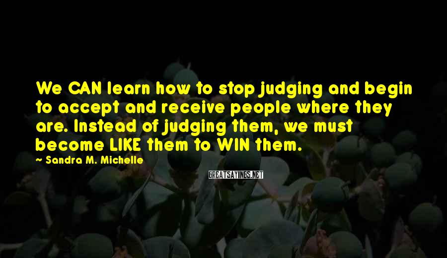 Sandra M. Michelle Sayings: We CAN learn how to stop judging and begin to accept and receive people where